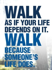 Walk as if your life depends on it. Walk because someone's life does.