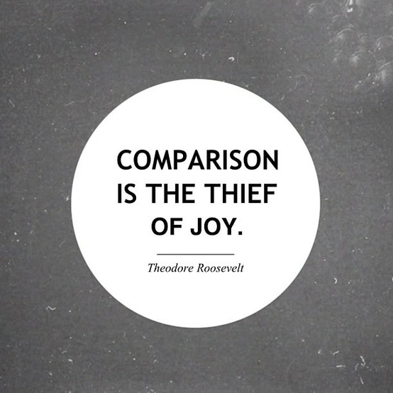 Comparison is the theif of joy. Theodore Roosevelt